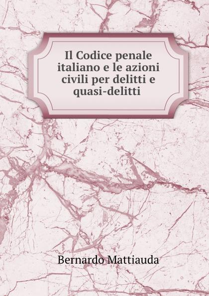 Bernardo Mattiauda Il Codice penale italiano e le azioni civili per delitti e quasi-delitti .