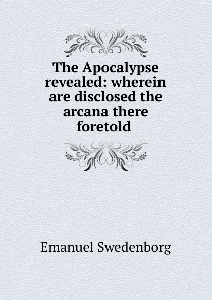 Emanuel Swedenborg The Apocalypse revealed: wherein are disclosed the arcana there foretold . emanuel swedenborg arcana cœlestia vol 5
