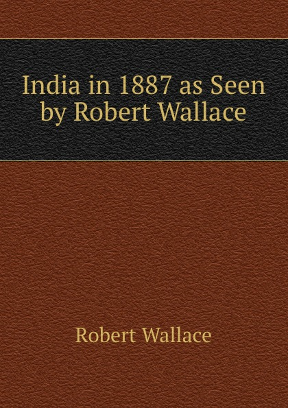 Robert Wallace India in 1887 as Seen by