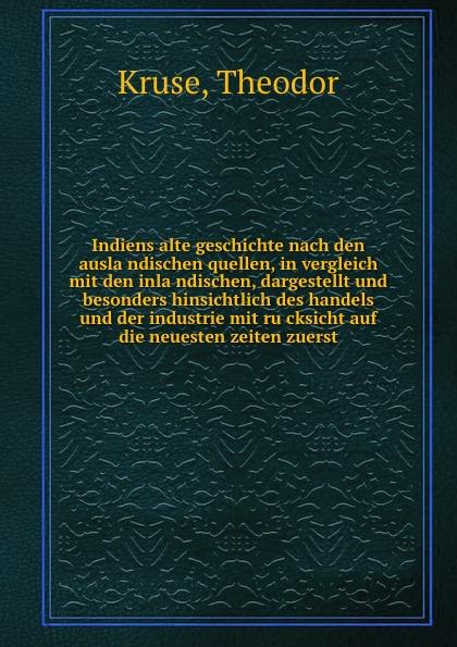 Theodor Kruse Indiens alte geschichte nach den auslandischen quellen, in vergleich mit den inlandischen, dargestellt und besonders hinsichtlich des handels und der industrie mit rucksicht auf die neuesten zeiten zuerst