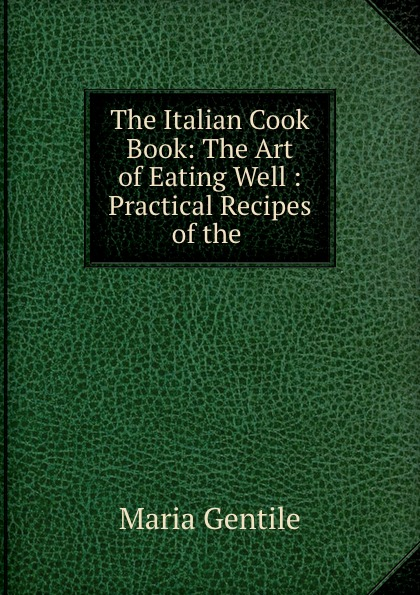 Maria Gentile The Italian Cook Book: The Art of Eating Well : Practical Recipes of the . maria gentile the italian cook book the art of eating well practical recipes of the italian cuisine pastries sweets frozen delicacies and syrups