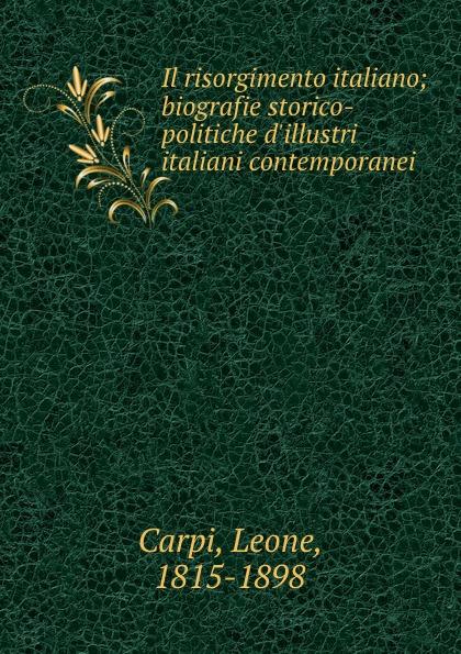Leone Carpi Il risorgimento italiano; biografie storico-politiche d.illustri italiani contemporanei