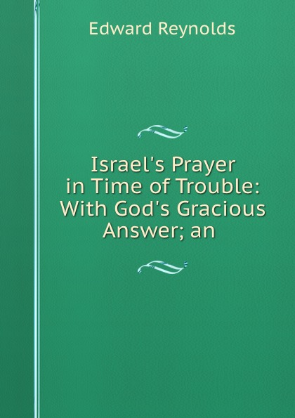 Edward Reynolds Israel.s Prayer in Time of Trouble: With God.s Gracious Answer; an .