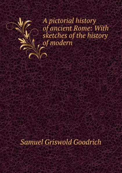 лучшая цена Samuel Griswold Goodrich A pictorial history of ancient Rome: With sketches of the history of modern .