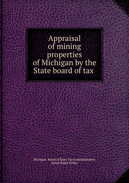 Michigan. Board of State Tax Commissioners Appraisal of mining properties of Michigan by the State board of tax .