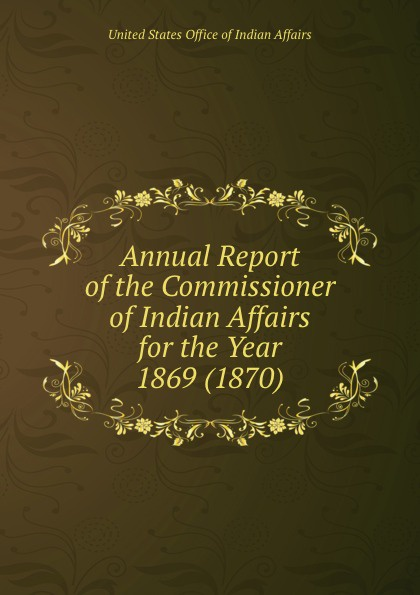 Annual Report of the Commissioner of Indian Affairs for the Year 1869 (1870)