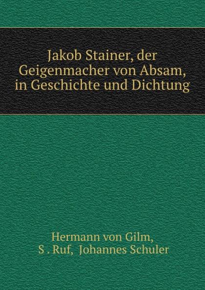 Hermann von Gilm Jakob Stainer, der Geigenmacher von Absam, in Geschichte und Dichtung