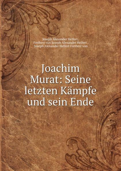 Joseph Alexander Helfert Joachim Murat: Seine letzten Kampfe und sein Ende joseph alexander helfert konigin karolina im kampfe gegen die franzosische weltherrschaft