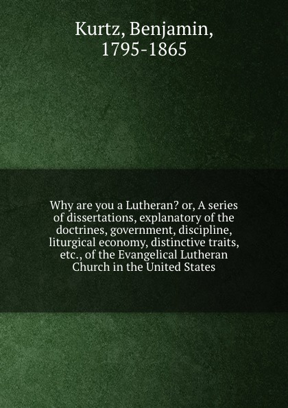 Benjamin Kurtz Why are you a Lutheran. or, A series of dissertations, explanatory of the doctrines, government, discipline, liturgical economy, distinctive traits, etc., of the Evangelical Lutheran Church in the United States bente friedrich historical introductions to the symbolical books of the evangelical lutheran church