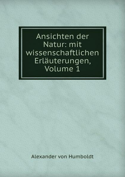 Alexander von Humboldt Ansichten der Natur: mit wissenschaftlichen Erlauterungen, Volume 1 alexander von humboldt ansichten der natur mit wissenschaftlichen erlauterungen vol 1 classic reprint