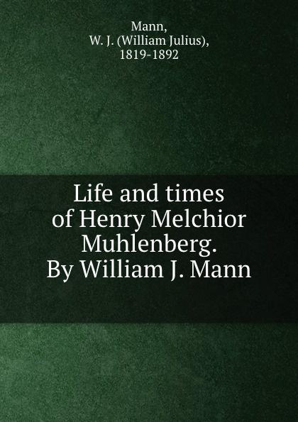 цена на William Julius Mann Life and times of Henry Melchior Muhlenberg. By William J. Mann