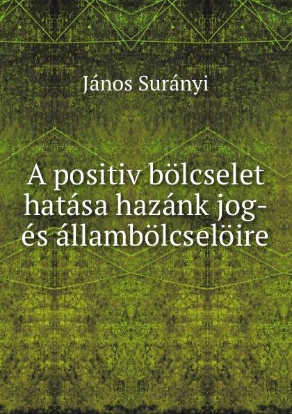 János Surányi A positiv bolcselet hatasa hazank jog- es allambolcseloire szent istván társulat ezereves magyarorszag