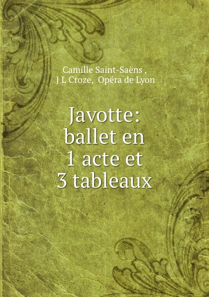 Camille Saint-Saëns Javotte: ballet en 1 acte et 3 tableaux saint saëns camille 1835 1921 samson et dalila opera en 3 actes et 4 tableaux french edition
