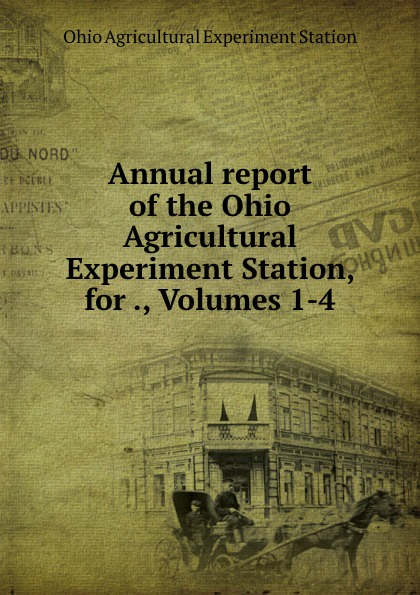 Ohio Agricultural Experiment Station Annual report of the Ohio Agricultural Experiment Station, for ., Volumes 1-4