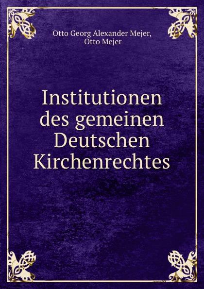 Otto Georg Alexander Mejer Institutionen des gemeinen Deutschen Kirchenrechtes otto georg alexander mejer zur geschichte der romisch deutschen frage
