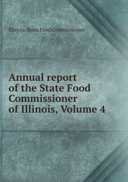 Illinois. State Food Commissioner Annual report of the State Food Commissioner of Illinois, Volume 4