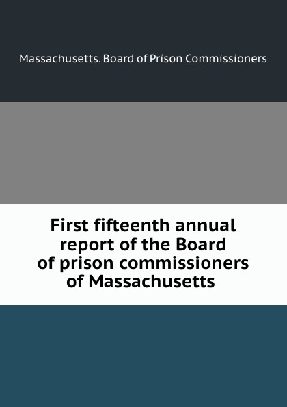 Massachusetts. Board of Prison Commissioners First fifteenth annual report of the Board of prison commissioners of Massachusetts