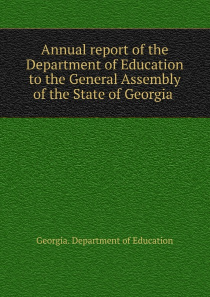 лучшая цена Georgia. Department of Education Annual report of the Department of Education to the General Assembly of the State of Georgia