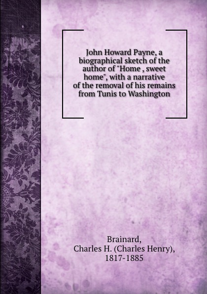 Charles Henry Brainard John Howard Payne, a biographical sketch of the author of Home , sweet home, with a narrative of the removal of his remains from Tunis to Washington john g whittier a biographical sketch