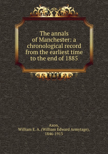The annals of Manchester: a chronological record from the earliest time to the end of 1885