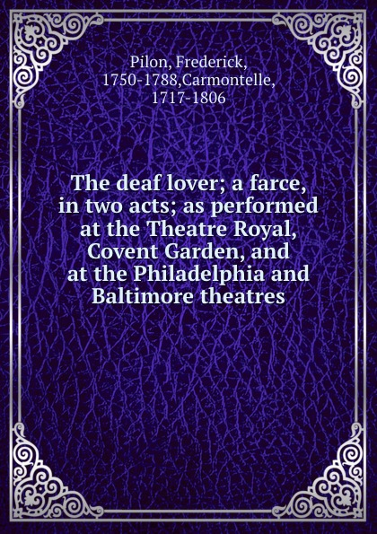 Фото - Frederick Pilon The deaf lover; a farce, in two acts; as performed at the Theatre Royal, Covent Garden, and at the Philadelphia and Baltimore theatres pilon