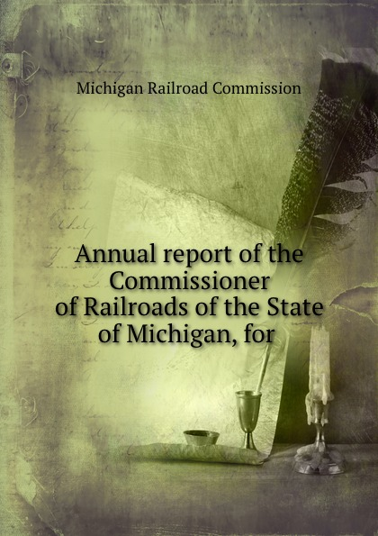Michigan Railroad Commission Annual report of the Commissioner of Railroads of the State of Michigan, for .