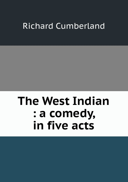 Cumberland Richard The West Indian : a comedy, in five acts