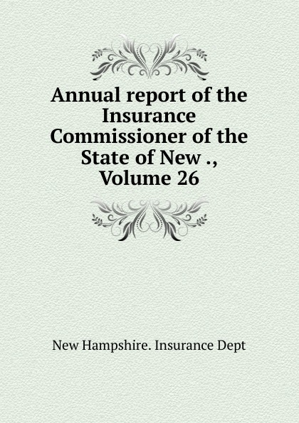 New Hampshire. Insurance Dept Annual report of the Insurance Commissioner of the State of New ., Volume 26