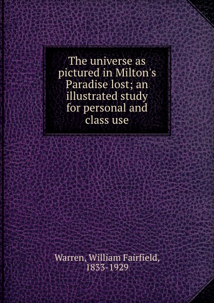 William Fairfield Warren The universe as pictured in Milton.s Paradise lost; an illustrated study for personal and class use