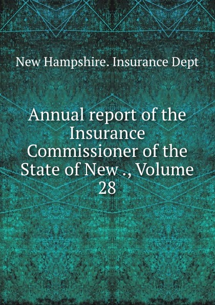 New Hampshire. Insurance Dept Annual report of the Insurance Commissioner of the State of New ., Volume 28