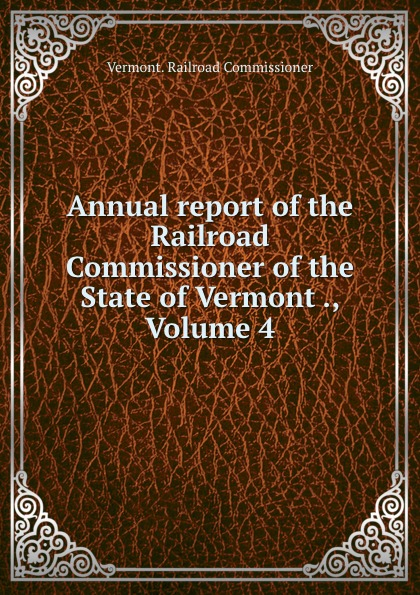 Vermont Railroad Commissioner Annual report of the Railroad Commissioner of the State of Vermont ., Volume 4