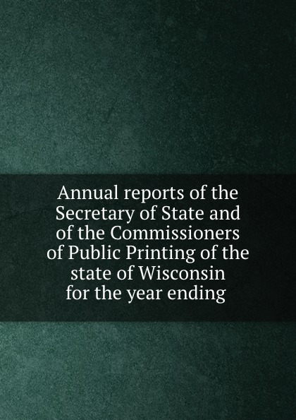 Annual reports of the Secretary of State and of the Commissioners of Public Printing of the state of Wisconsin for the year ending