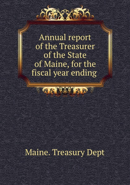 Maine. Treasury Dept Annual report of the Treasurer of the State of Maine, for the fiscal year ending massachusetts treasury dept report of the treasurer and receiver general