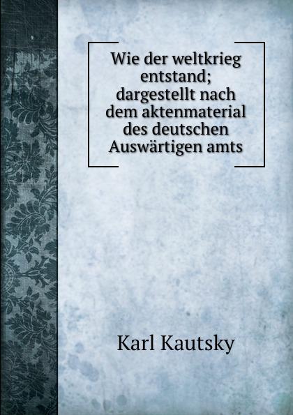K. Kautsky Wie der weltkrieg entstand; dargestellt nach dem aktenmaterial des deutschen Auswartigen amts