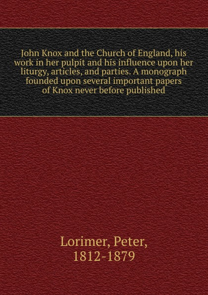 Peter Lorimer John Knox and the Church of England, his work in her pulpit influence upon liturgy, articles, parties. A monograph founded several important papers never before published