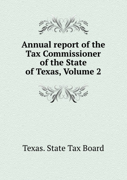 Texas. State Tax Board Annual report of the Tax Commissioner of the State of Texas, Volume 2