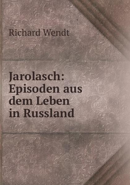 Richard Wendt Jarolasch: Episoden aus dem Leben in Russland