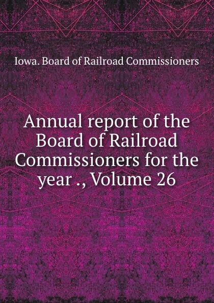 Iowa. Board of Railroad Commissioners Annual report of the Board of Railroad Commissioners for the year ., Volume 26 iowa board of railroad commissioners annual report of the board of railroad commissioners for the volumes 3 4