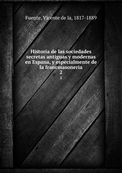 Vicente de la Fuente Historia de las sociedades secretas antiguas y modernas en Espana, y especialmente de la francmasoneria. 2 vicente de la fuente historia eclesiatica de espana