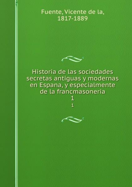 Vicente de la Fuente Historia de las sociedades secretas antiguas y modernas en Espana, y especialmente de la francmasoneria. 1 vicente de la fuente historia eclesiatica de espana