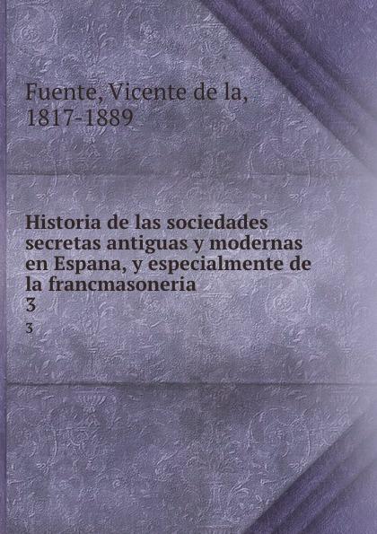Vicente de la Fuente Historia de las sociedades secretas antiguas y modernas en Espana, y especialmente de la francmasoneria. 3 vicente de la fuente historia eclesiatica de espana