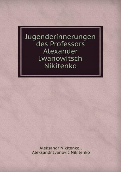Aleksandr Nikitenko Jugenderinnerungen des Professors Alexander Iwanowitsch Nikitenko nikitenko leonid sistema obyasnyaet vselennuyu