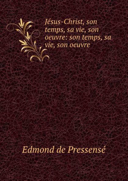 Edmond de Pressensé Jesus-Christ, son temps, sa vie, son oeuvre: son temps, sa vie, son oeuvre bichot charles edmond graph partitioning