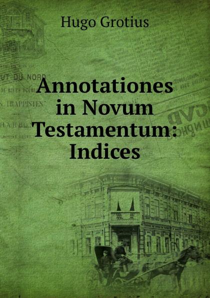 Hugo Grotius Annotationes in Novum Testamentum: Indices hugo grotius annotationes in novum testamentum indices latin edition