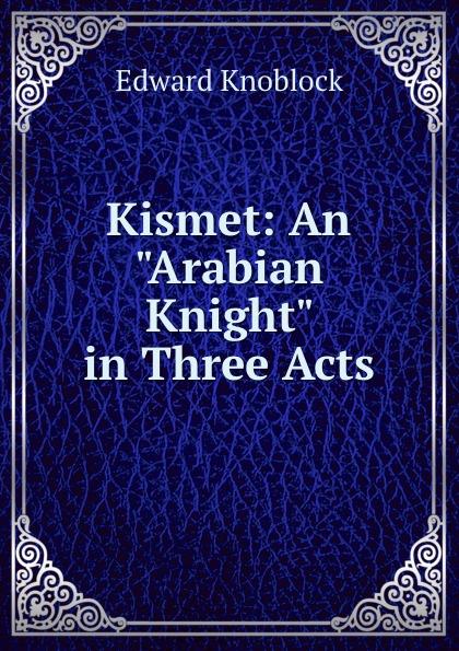 """Edward Knoblock Kismet: An """"Arabian Knight"""" in Three Acts"""