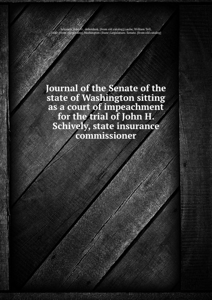 Journal of the Senate of the state of Washington sitting as a court of impeachment for the trial of John H. Schively, state insurance commissioner