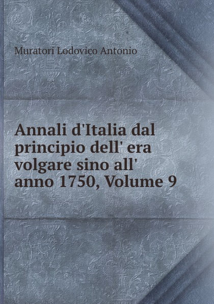 Muratori Lodovico Antonio Annali d.Italia dal principio dell. era volgare sino all. anno 1750, Volume 9 annibale omodei annali universali di medicina vol 112 anno 1844 classic reprint