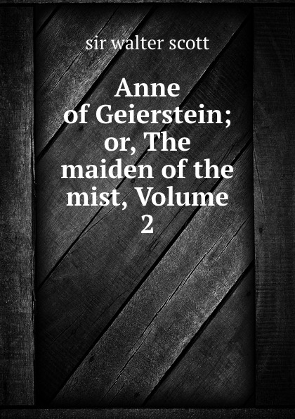 Walter Scott Anne of Geierstein; or, The maiden of the mist, Volume 2 walter scott anne of geierstein or the maiden of the mist volume 1 of 2
