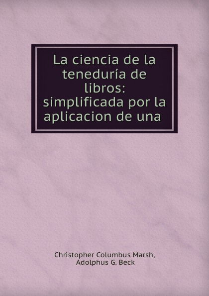 Christopher Columbus Marsh La ciencia de la teneduria de libros: simplificada por la aplicacion de una .