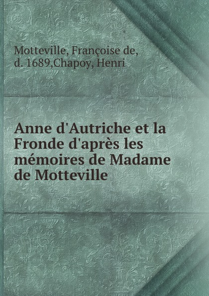 Françoise de Motteville Anne d.Autriche et la Fronde d.apres les memoires de Madame de Motteville françoise de motteville anne d autriche et la fronde d apres les memoires de madame de motteville